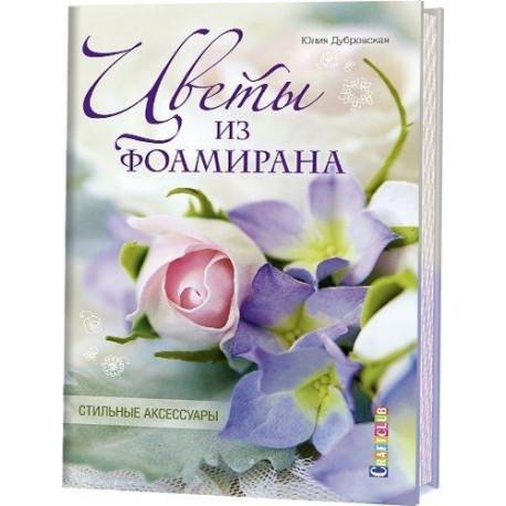 Цветы из фоамирана.Стильные аксессуары. Юлия Дубровская 96 страниц